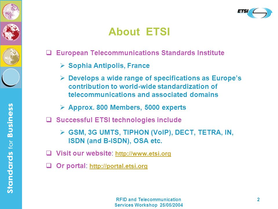 RFID and Telecommunication Services Workshop 25/05/2004 2 About ETSI European Telecommunications Standards Institute Sophia Antipolis, France Develops