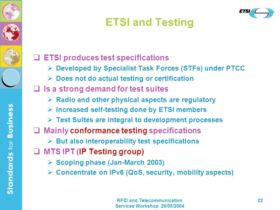 RFID and Telecommunication Services Workshop 25/05/2004 22 ETSI and Testing ETSI produces test specifications Developed by Specialist Task Forces (STF