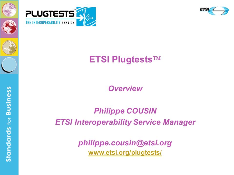 ETSI Plugtests Overview Philippe COUSIN ETSI Interoperability Service Manager philippe.cousin@etsi.org www.etsi.org/plugtests/
