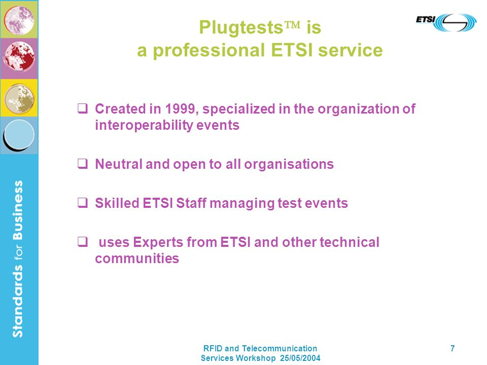 RFID and Telecommunication Services Workshop 25/05/2004 7 Plugtests is a professional ETSI service Created in 1999, specialized in the organization of