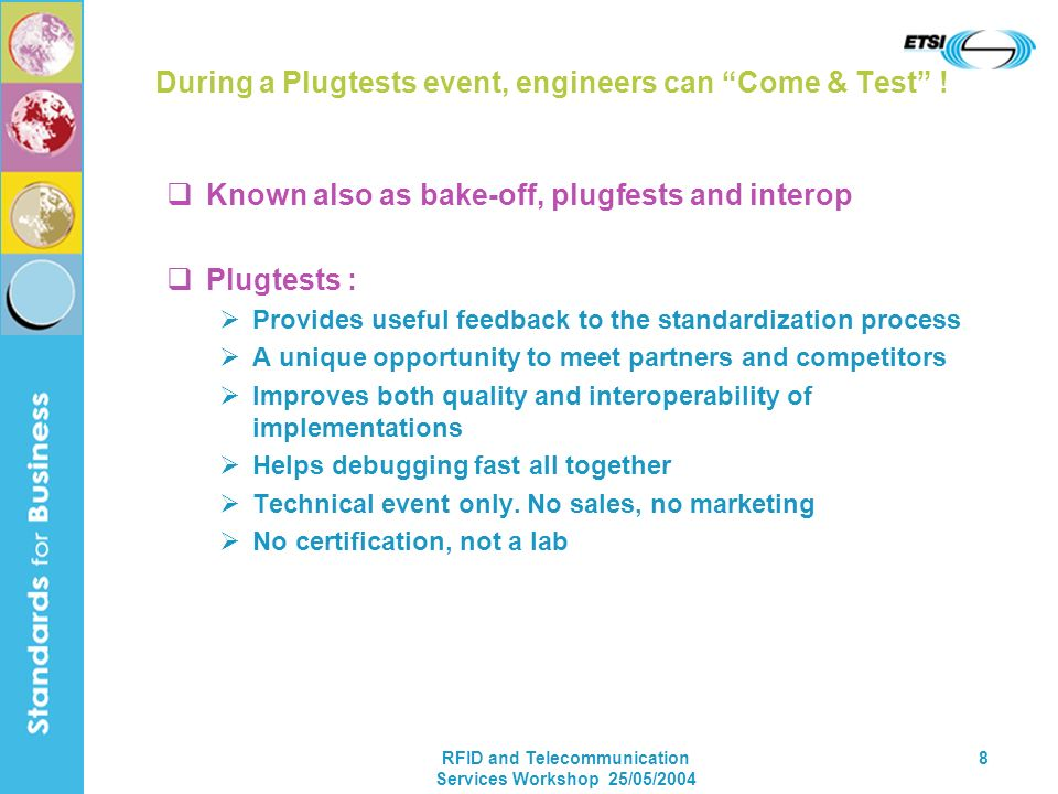 RFID and Telecommunication Services Workshop 25/05/2004 8 During a Plugtests event, engineers can Come & Test ! Known also as bake-off, plugfests and