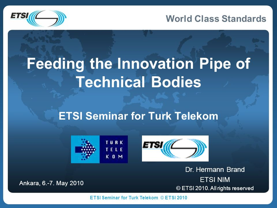 World Class Standards Outline ETSI objectives Challenges in standardization Timing Life cycles Cross-sector eco-systems Window of opportunity Different paths to kick off new work Support activities in different phases A glimpse on new work areas Summary ETSI Seminar for Turk Telekom © ETSI 2010 2