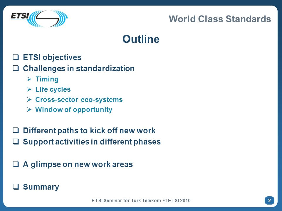 World Class Standards Newly established TCs (since end 2007) TC ITS – Intelligent Transport Systems V2V, V2I communication, working with Car2Car Consortium TC INT – IMS Network Testing TC RRS – Reconfigurable Radio Systems Cognitive Radio and SDR Resulting from work in FP6 E2R, FP7 E3 projects TC M2M – Machine to Machine communications Also co-ordinating Smart Metering mandate activity in ETSI TC MCD – Media Content Distribution TC AERO – Aeronautics Regrouping all ETSIs activities related to communications in the aviation industry including ATM ETSI Seminar for Turk Telekom © ETSI 2010 13