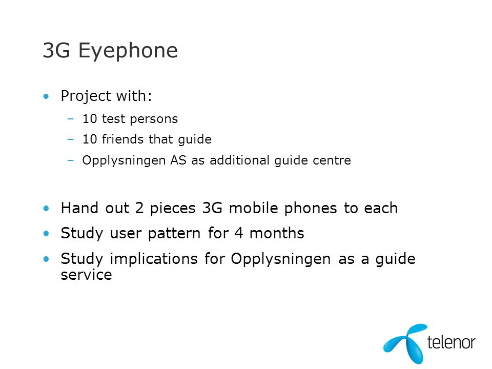 3G Eyephone Project with: –10 test persons –10 friends that guide –Opplysningen AS as additional guide centre Hand out 2 pieces 3G mobile phones to each Study user pattern for 4 months Study implications for Opplysningen as a guide service