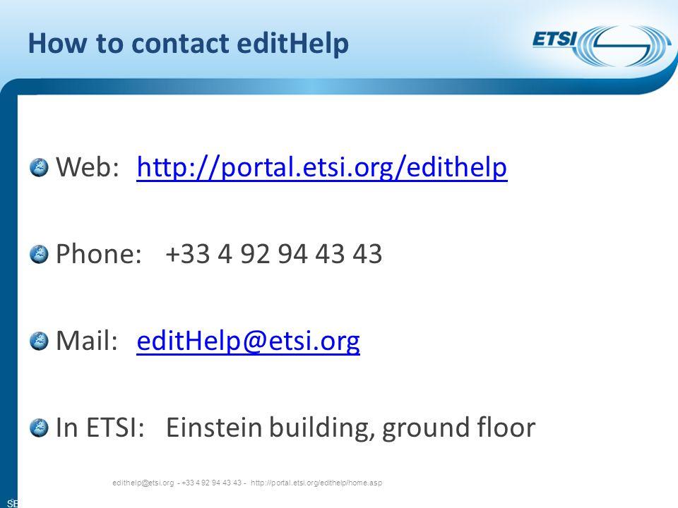 SEM13-03 How to contact editHelp Web:http://portal.etsi.org/edithelphttp://portal.etsi.org/edithelp Phone:+33 4 92 94 43 43 Mail:editHelp@etsi.orgeditHelp@etsi.org In ETSI:Einstein building, ground floor edithelp@etsi.org - +33 4 92 94 43 43 - http://portal.etsi.org/edithelp/home.asp 8