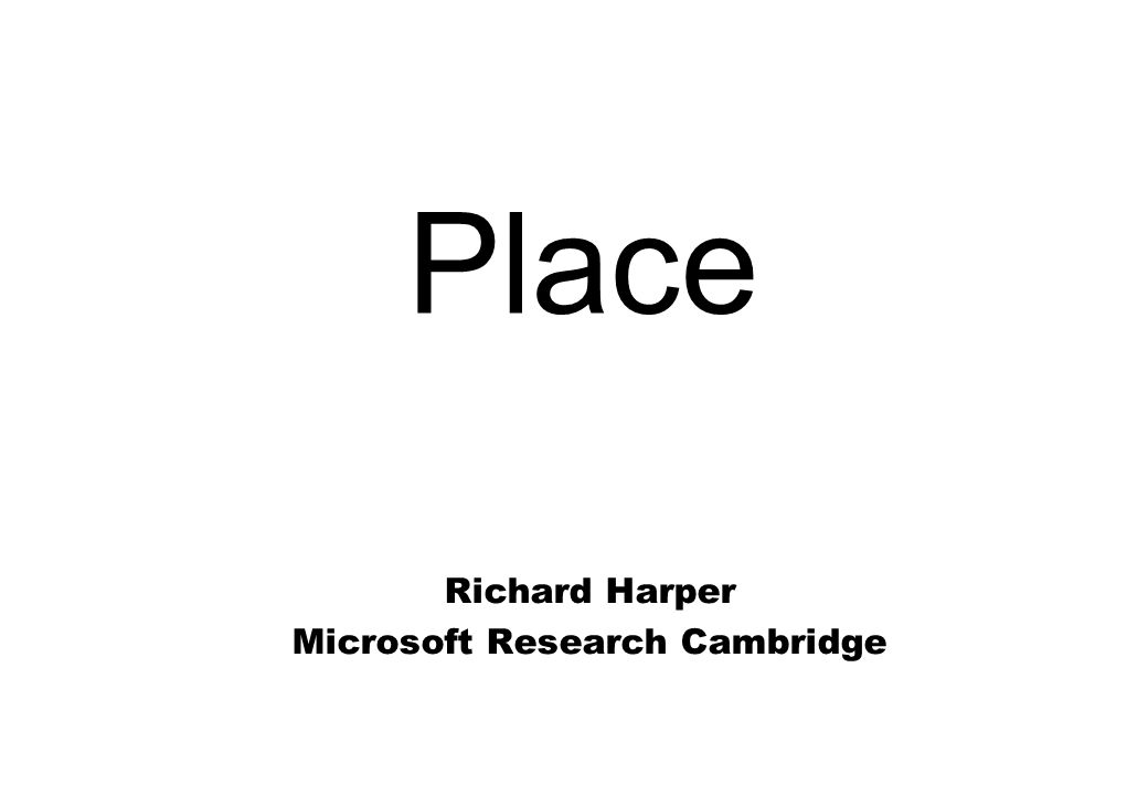 Place Richard Harper Microsoft Research Cambridge