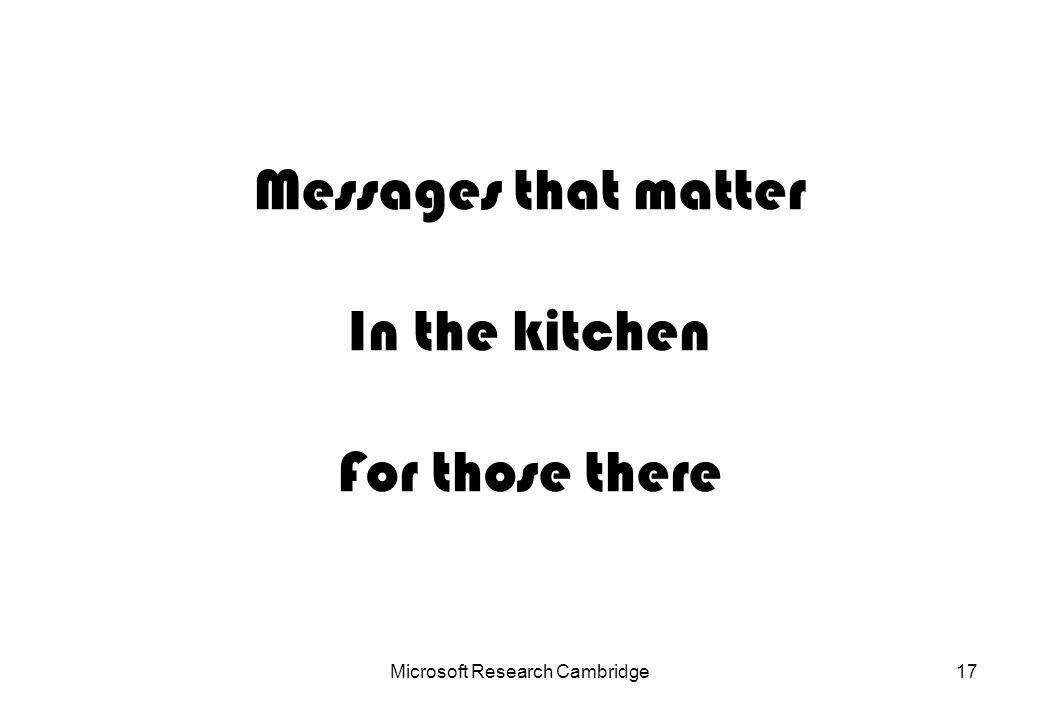Microsoft Research Cambridge17 Messages that matter In the kitchen For those there