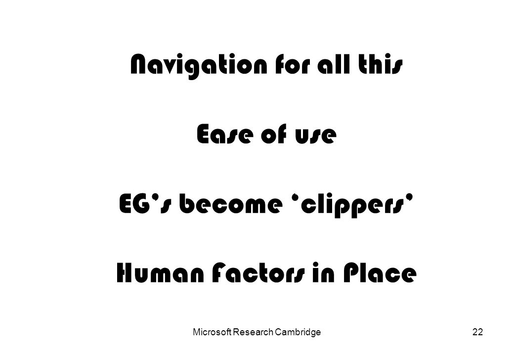 Microsoft Research Cambridge22 Navigation for all this Ease of use EGs become clippers Human Factors in Place