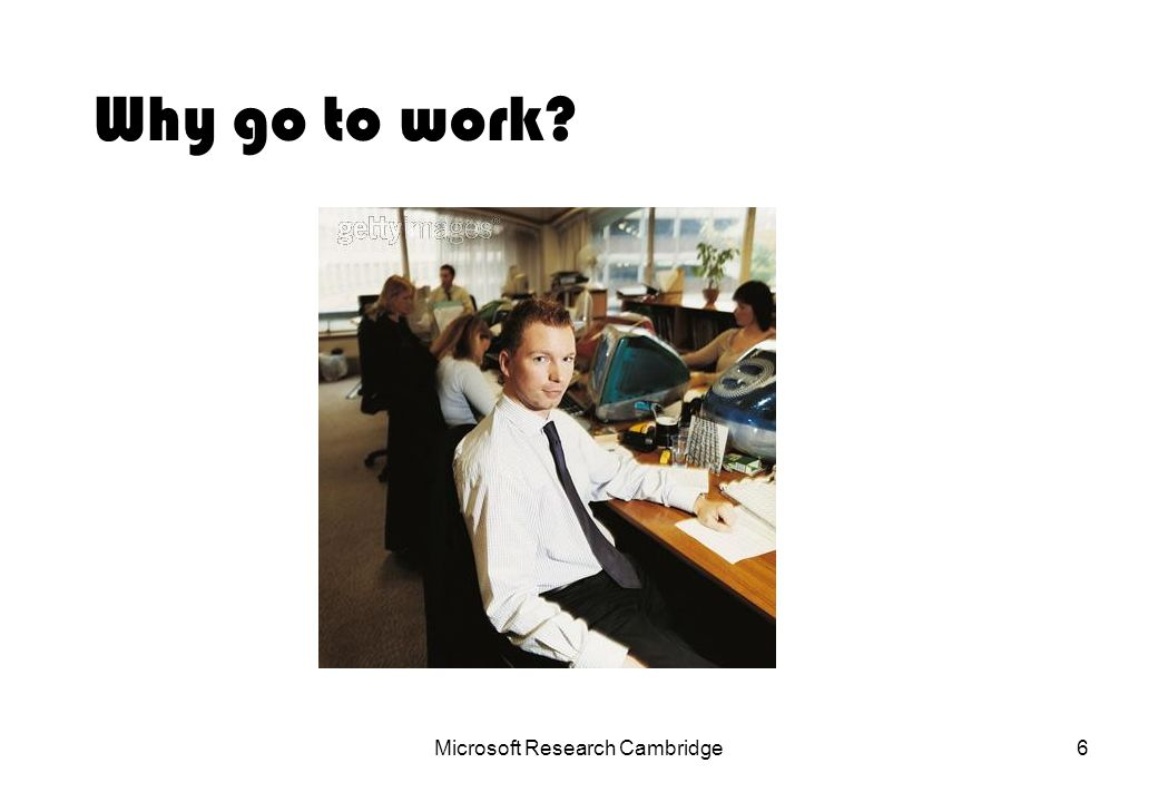 Microsoft Research Cambridge6 Why go to work?