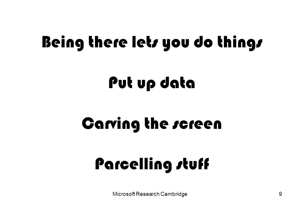 Microsoft Research Cambridge9 Being there lets you do things Put up data Carving the screen Parcelling stuff