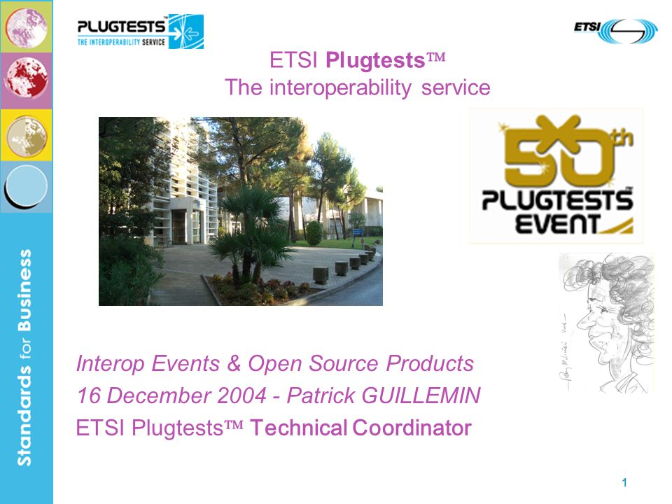 1 ETSI Plugtests The interoperability service Interop Events & Open Source Products 16 December 2004 - Patrick GUILLEMIN ETSI Plugtests Technical Coor