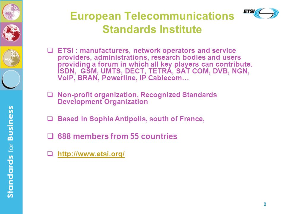 2 European Telecommunications Standards Institute ETSI : manufacturers, network operators and service providers, administrations, research bodies and