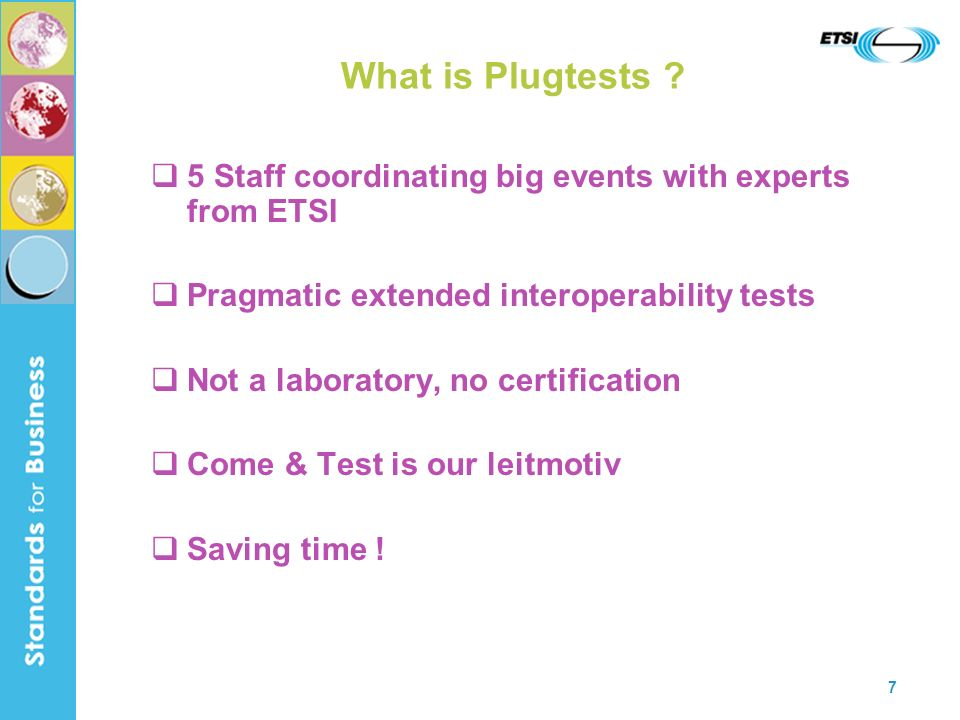 7 What is Plugtests ? 5 Staff coordinating big events with experts from ETSI Pragmatic extended interoperability tests Not a laboratory, no certificat