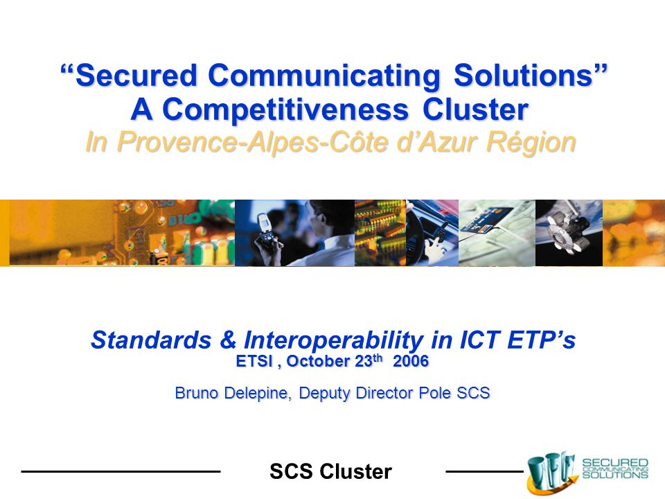 SCS Cluster Secured Communicating Solutions A Competitiveness Cluster In Provence-Alpes-Côte dAzur Région Secured Communicating Solutions A Competitiveness Cluster In Provence-Alpes-Côte dAzur Région Standards & Interoperability in ICT ETPs ETSI, October 23 th 2006 Bruno Delepine, Deputy Director Pole SCS