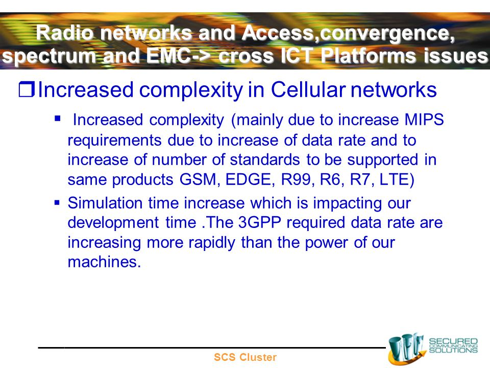 SCS Cluster Radio networks and Access,convergence, spectrum and EMC-> cross ICT Platforms issues Increased complexity in Cellular networks Increased complexity (mainly due to increase MIPS requirements due to increase of data rate and to increase of number of standards to be supported in same products GSM, EDGE, R99, R6, R7, LTE) Simulation time increase which is impacting our development time.The 3GPP required data rate are increasing more rapidly than the power of our machines.