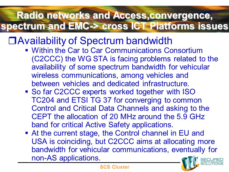 SCS Cluster Radio networks and Access,convergence, spectrum and EMC-> cross ICT Platforms issues Availability of Spectrum bandwidth Within the Car to Car Communications Consortium (C2CCC) the WG STA is facing problems related to the availability of some spectrum bandwidth for vehicular wireless communications, among vehicles and between vehicles and dedicated infrastructure.