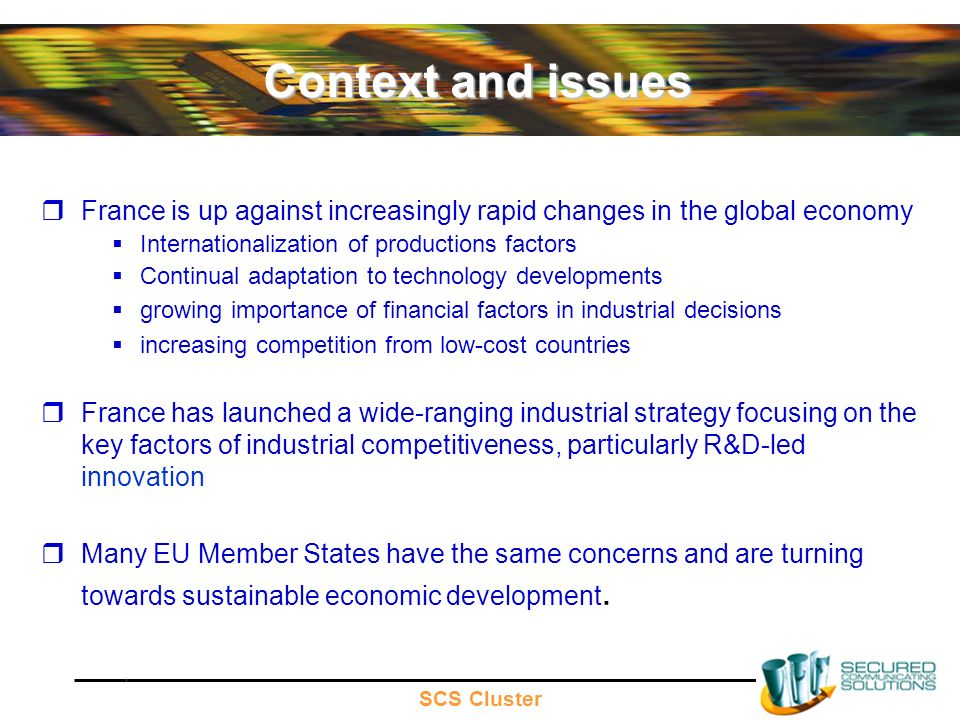 SCS Cluster Context and issues France is up against increasingly rapid changes in the global economy Internationalization of productions factors Continual adaptation to technology developments growing importance of financial factors in industrial decisions increasing competition from low-cost countries France has launched a wide-ranging industrial strategy focusing on the key factors of industrial competitiveness, particularly R&D-led innovation Many EU Member States have the same concerns and are turning towards sustainable economic development.