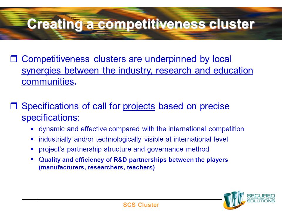 SCS Cluster Creating a competitiveness cluster Competitiveness clusters are underpinned by local synergies between the industry, research and education communities.