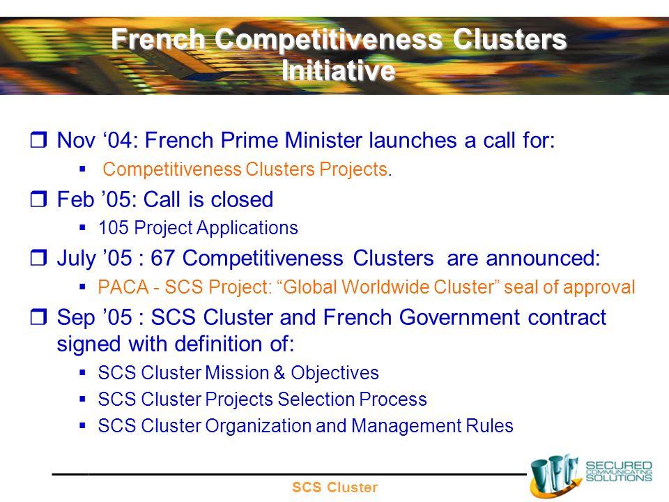 SCS Cluster French Competitiveness Clusters Initiative Nov 04: French Prime Minister launches a call for: Competitiveness Clusters Projects.