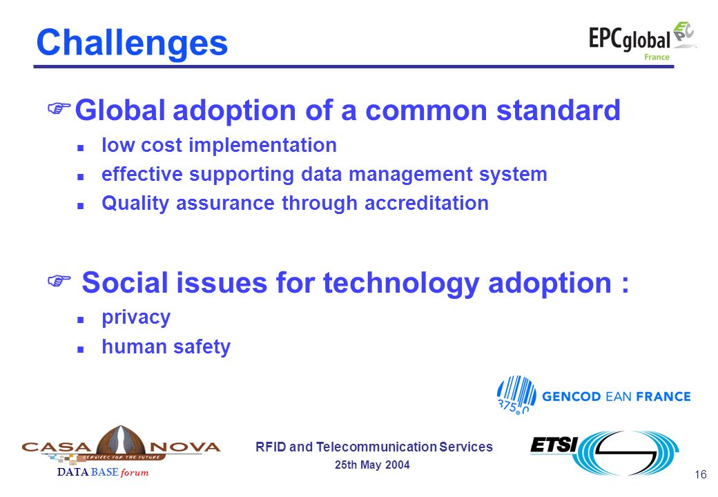 16 RFID and Telecommunication Services 25th May 2004 DATA BASE forum Global adoption of a common standard n low cost implementation n effective supporting data management system n Quality assurance through accreditation Social issues for technology adoption : n privacy n human safety Challenges