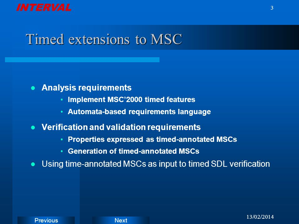 INTERVAL Next Previous 13/02/ Timed extensions to MSC Analysis requirements Implement MSC2000 timed features Automata-based requirements language Verification and validation requirements Properties expressed as timed-annotated MSCs Generation of timed-annotated MSCs Using time-annotated MSCs as input to timed SDL verification