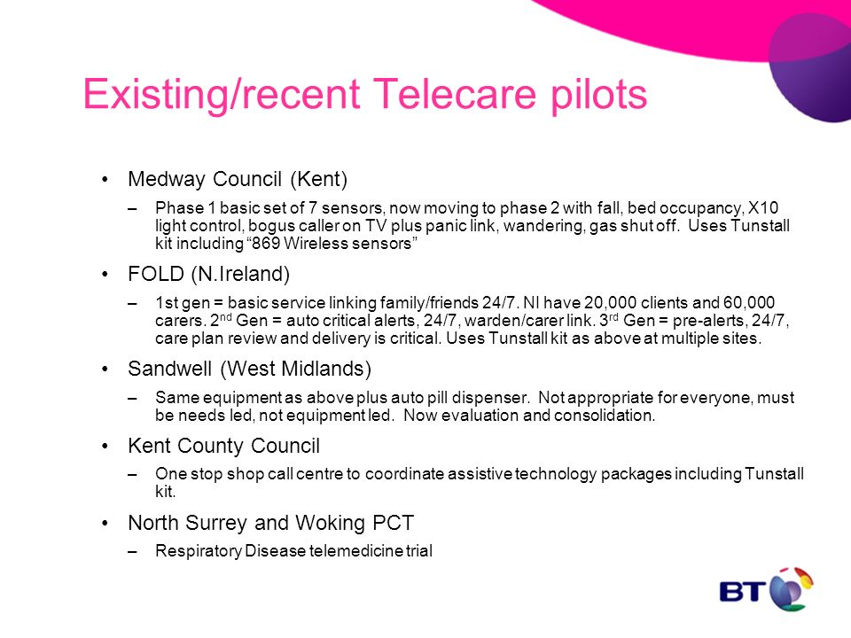 Existing/recent Telecare pilots Medway Council (Kent) –Phase 1 basic set of 7 sensors, now moving to phase 2 with fall, bed occupancy, X10 light contr