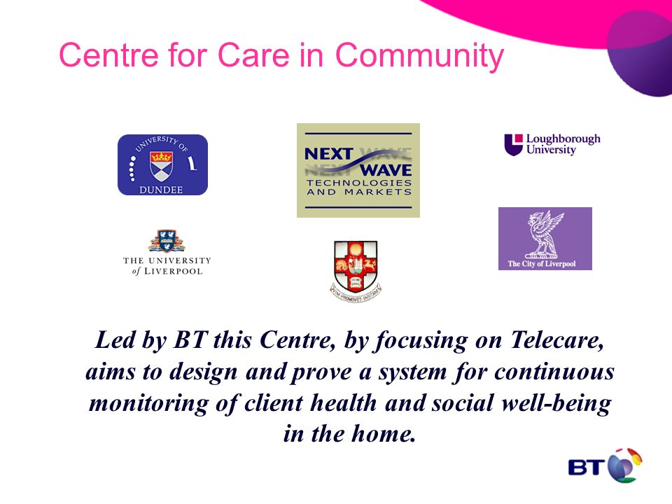 Centre for Care in Community Led by BT this Centre, by focusing on Telecare, aims to design and prove a system for continuous monitoring of client health and social well-being in the home.