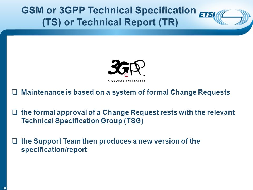 SEM14-05 12 GSM or 3GPP Technical Specification (TS) or Technical Report (TR) Maintenance is based on a system of formal Change Requests the formal approval of a Change Request rests with the relevant Technical Specification Group (TSG) the Support Team then produces a new version of the specification/report