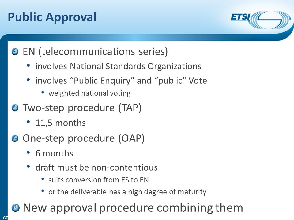 SEM14-05 Public Approval EN (telecommunications series) involves National Standards Organizations involves Public Enquiry and public Vote weighted national voting Two-step procedure (TAP) 11,5 months One-step procedure (OAP) 6 months draft must be non-contentious suits conversion from ES to EN or the deliverable has a high degree of maturity New approval procedure combining them 4