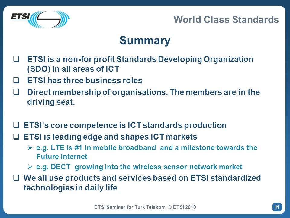 World Class Standards Summary ETSI is a non-for profit Standards Developing Organization (SDO) in all areas of ICT ETSI has three business roles Direc