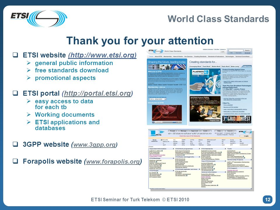 World Class Standards ETSI Seminar for Turk Telekom © ETSI 2010 Thank you for your attention ETSI website (http://www.etsi.org) general public information free standards download promotional aspects ETSI portal (http://portal.etsi.org)http://portal.etsi.org easy access to data for each tb Working documents ETSI applications and databases 3GPP website ( www.3gpp.org) www.3gpp.org Forapolis website ( www.forapolis.org ) www.forapolis.org 12