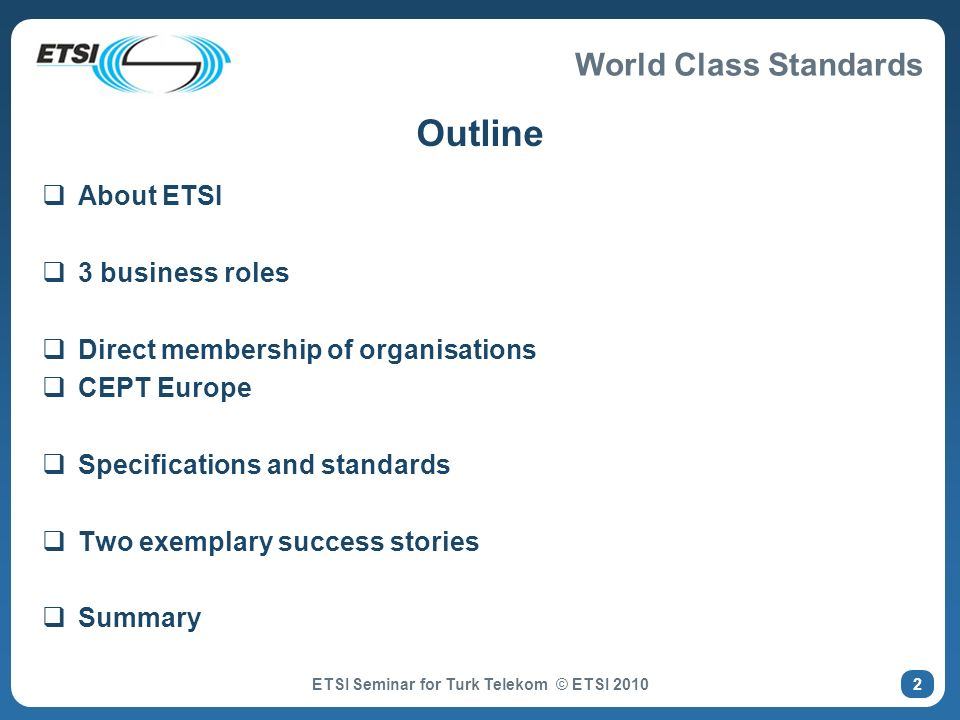World Class Standards Outline About ETSI 3 business roles Direct membership of organisations CEPT Europe Specifications and standards Two exemplary success stories Summary ETSI Seminar for Turk Telekom © ETSI 2010 2
