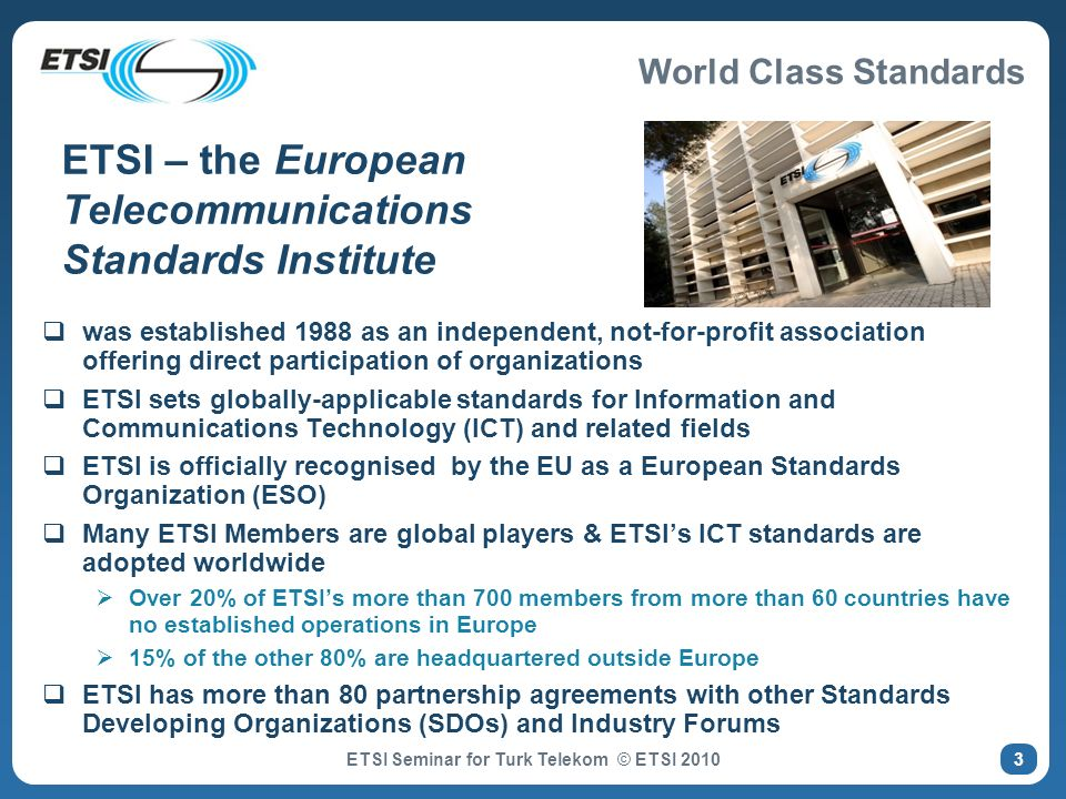 World Class Standards ETSI Seminar for Turk Telekom © ETSI 2010 ETSI – the European Telecommunications Standards Institute was established 1988 as an independent, not-for-profit association offering direct participation of organizations ETSI sets globally-applicable standards for Information and Communications Technology (ICT) and related fields ETSI is officially recognised by the EU as a European Standards Organization (ESO) Many ETSI Members are global players & ETSIs ICT standards are adopted worldwide Over 20% of ETSIs more than 700 members from more than 60 countries have no established operations in Europe 15% of the other 80% are headquartered outside Europe ETSI has more than 80 partnership agreements with other Standards Developing Organizations (SDOs) and Industry Forums 3