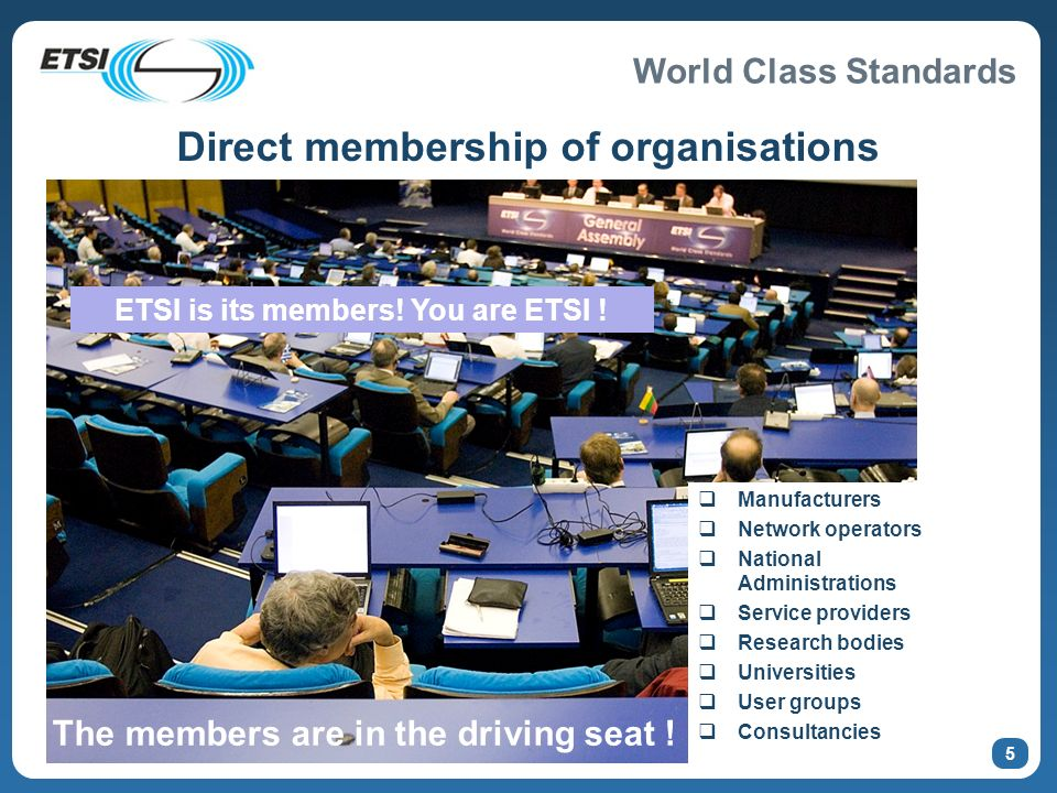 World Class Standards ETSI Seminar for Turk Telekom © ETSI 2010 Direct membership of organisations Manufacturers Network operators National Administrations Service providers Research bodies Universities User groups Consultancies The members are in the driving seat .