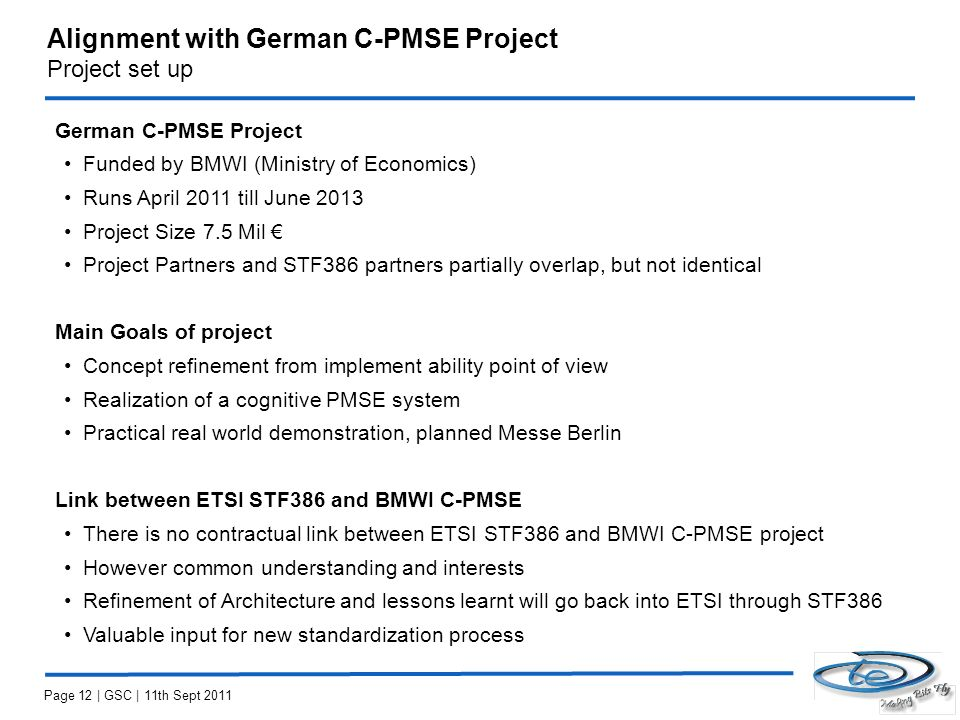 Alignment with German C-PMSE Project Project set up German C-PMSE Project Funded by BMWI (Ministry of Economics) Runs April 2011 till June 2013 Project Size 7.5 Mil Project Partners and STF386 partners partially overlap, but not identical Main Goals of project Concept refinement from implement ability point of view Realization of a cognitive PMSE system Practical real world demonstration, planned Messe Berlin Link between ETSI STF386 and BMWI C-PMSE There is no contractual link between ETSI STF386 and BMWI C-PMSE project However common understanding and interests Refinement of Architecture and lessons learnt will go back into ETSI through STF386 Valuable input for new standardization process Page 12 | GSC | 11th Sept 2011