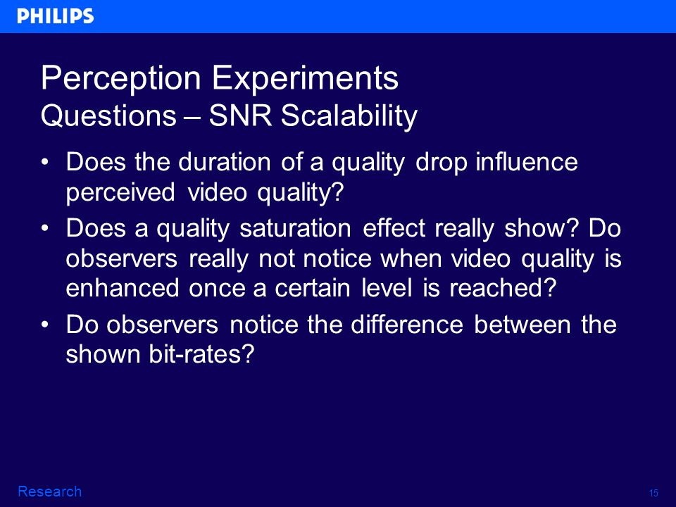 15 Research Perception Experiments Questions – SNR Scalability Does the duration of a quality drop influence perceived video quality.