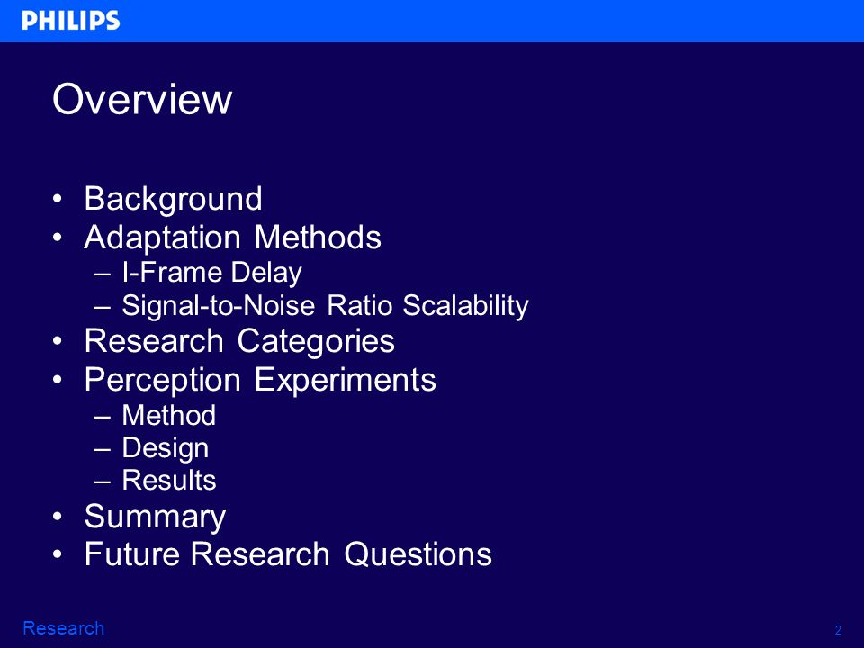 2 Research Overview Background Adaptation Methods –I-Frame Delay –Signal-to-Noise Ratio Scalability Research Categories Perception Experiments –Method –Design –Results Summary Future Research Questions