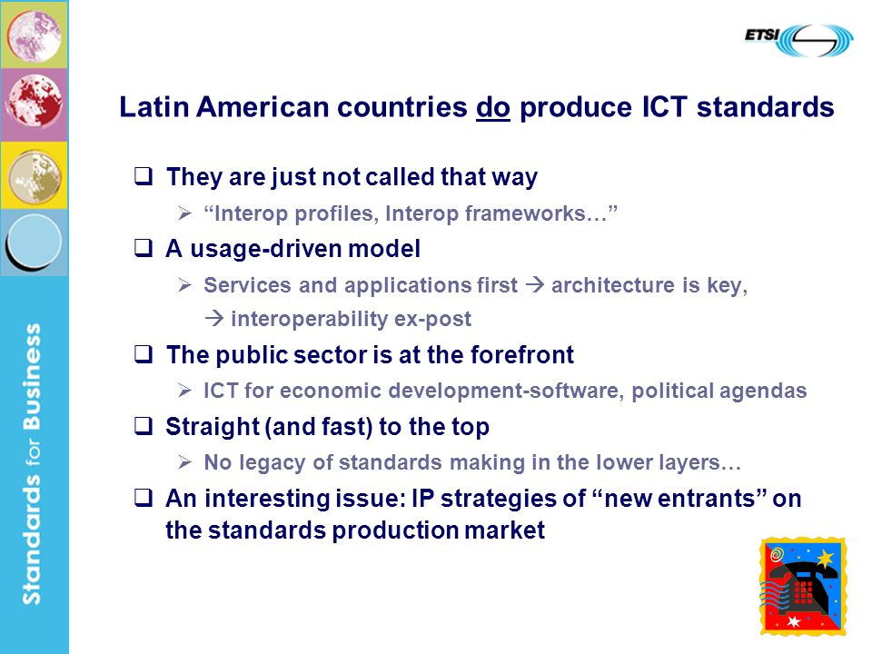 13 Latin American countries do produce ICT standards They are just not called that way Interop profiles, Interop frameworks… A usage-driven model Services and applications first architecture is key, interoperability ex-post The public sector is at the forefront ICT for economic development-software, political agendas Straight (and fast) to the top No legacy of standards making in the lower layers… An interesting issue: IP strategies of new entrants on the standards production market
