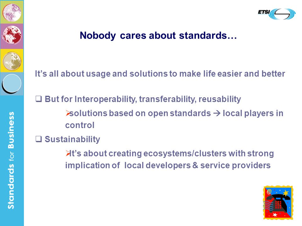 14 Its all about usage and solutions to make life easier and better But for Interoperability, transferability, reusability solutions based on open standards local players in control Sustainability Its about creating ecosystems/clusters with strong implication of local developers & service providers Nobody cares about standards…