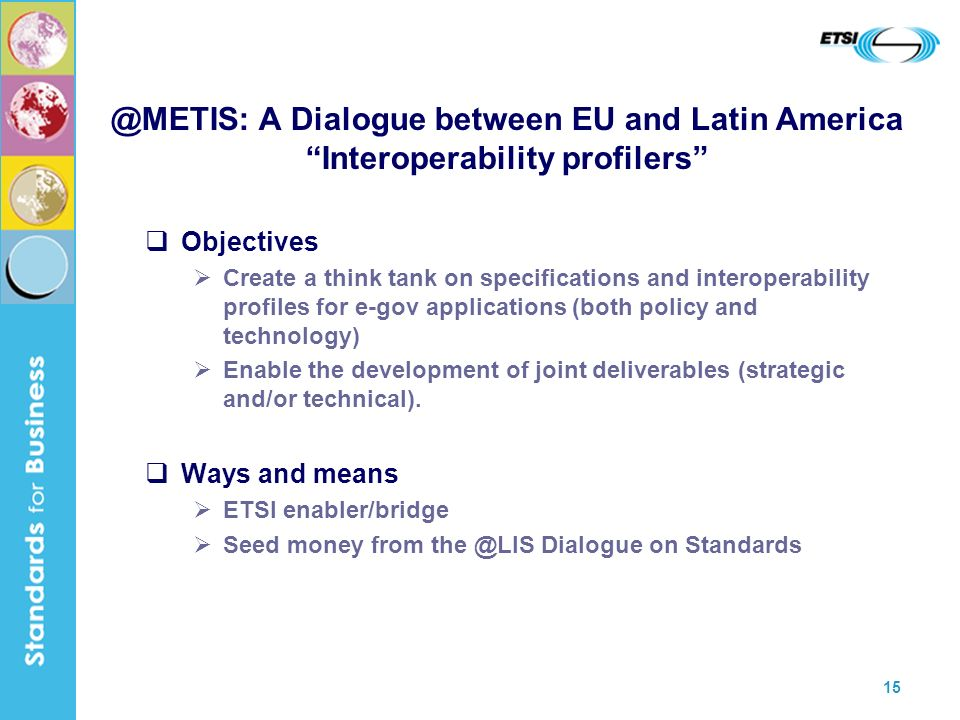 15 @METIS: A Dialogue between EU and Latin America Interoperability profilers Objectives Create a think tank on specifications and interoperability profiles for e-gov applications (both policy and technology) Enable the development of joint deliverables (strategic and/or technical).