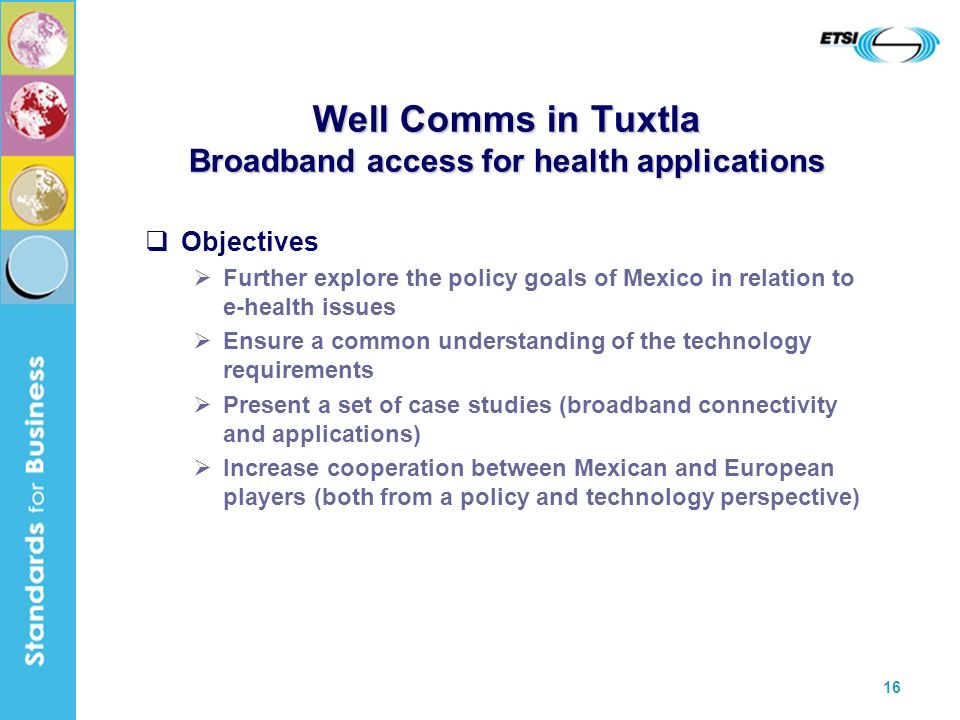 16 Well Comms in Tuxtla Broadband access for health applications Objectives Further explore the policy goals of Mexico in relation to e-health issues Ensure a common understanding of the technology requirements Present a set of case studies (broadband connectivity and applications) Increase cooperation between Mexican and European players (both from a policy and technology perspective)