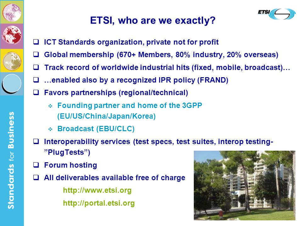 3 ICT Standards organization, private not for profit Global membership (670+ Members, 80% industry, 20% overseas) Track record of worldwide industrial hits (fixed, mobile, broadcast)… …enabled also by a recognized IPR policy (FRAND) Favors partnerships (regional/technical) Founding partner and home of the 3GPP (EU/US/China/Japan/Korea) Broadcast (EBU/CLC) Interoperability services (test specs, test suites, interop testing- PlugTests) Forum hosting All deliverables available free of charge     ETSI, who are we exactly
