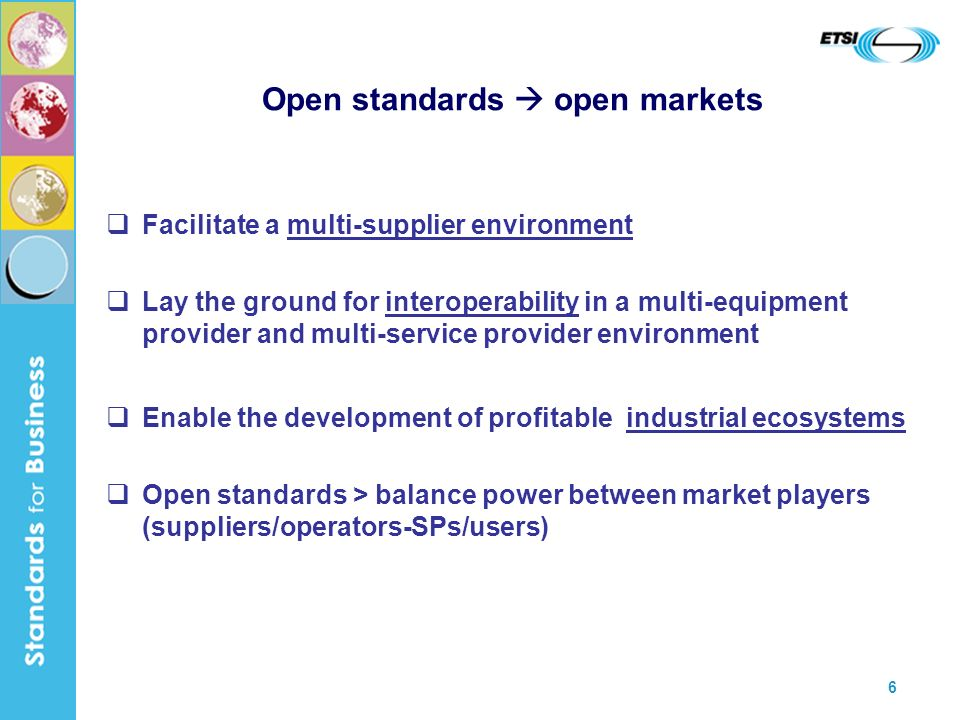 6 Open standards open markets Facilitate a multi-supplier environment Lay the ground for interoperability in a multi-equipment provider and multi-service provider environment Enable the development of profitable industrial ecosystems Open standards > balance power between market players (suppliers/operators-SPs/users)