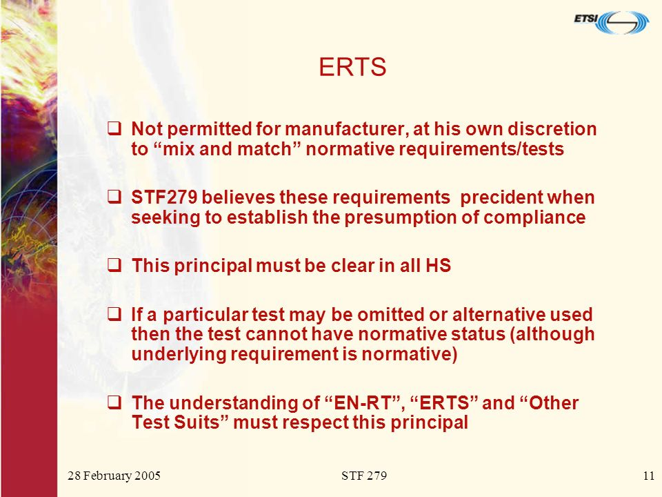 28 February 2005STF 27911 ERTS Not permitted for manufacturer, at his own discretion to mix and match normative requirements/tests STF279 believes these requirements precident when seeking to establish the presumption of compliance This principal must be clear in all HS If a particular test may be omitted or alternative used then the test cannot have normative status (although underlying requirement is normative) The understanding of EN-RT, ERTS and Other Test Suits must respect this principal
