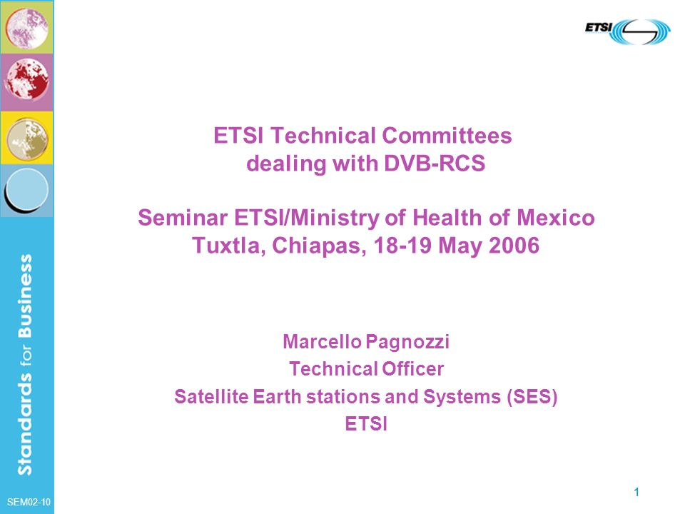 SEM02-10 1 ETSI Technical Committees dealing with DVB-RCS Seminar ETSI/Ministry of Health of Mexico Tuxtla, Chiapas, 18-19 May 2006 Marcello Pagnozzi