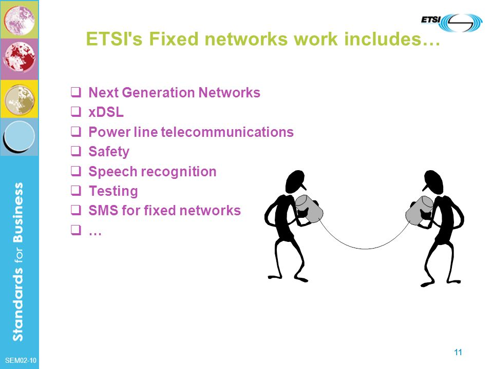 SEM02-10 11 ETSI's Fixed networks work includes… Next Generation Networks xDSL Power line telecommunications Safety Speech recognition Testing SMS for