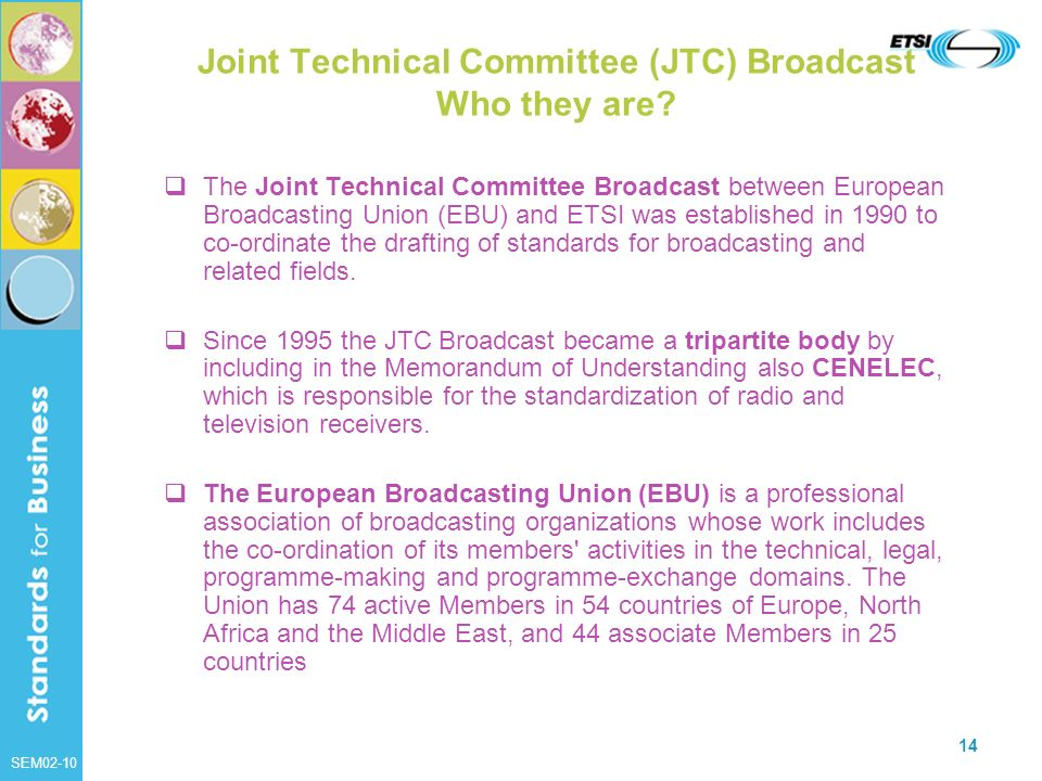 SEM02-10 14 Joint Technical Committee (JTC) Broadcast Who they are? The Joint Technical Committee Broadcast between European Broadcasting Union (EBU)