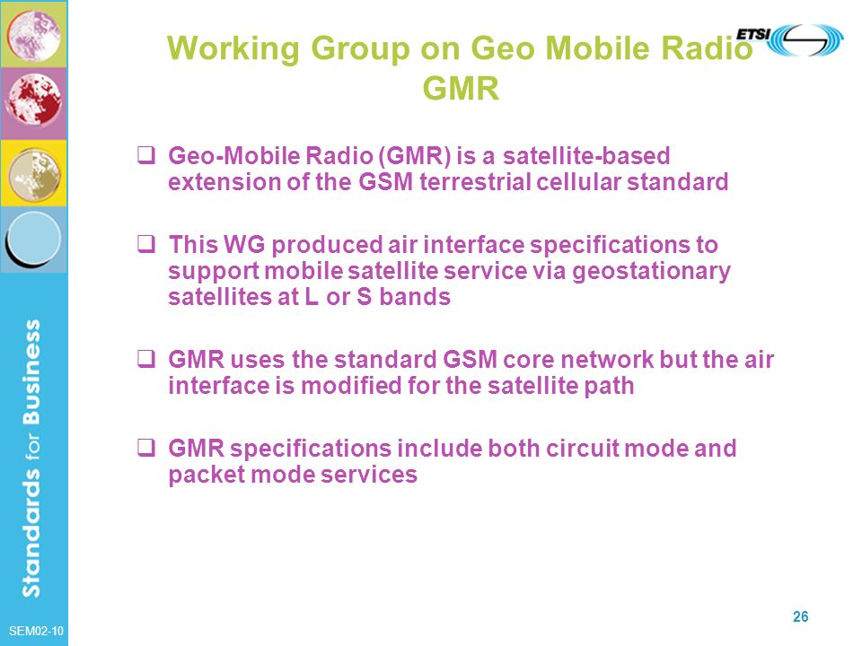 SEM02-10 26 Working Group on Geo Mobile Radio GMR Geo-Mobile Radio (GMR) is a satellite-based extension of the GSM terrestrial cellular standard This