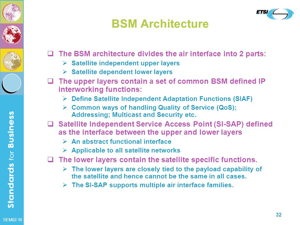 SEM02-10 32 BSM Architecture The BSM architecture divides the air interface into 2 parts: Satellite independent upper layers Satellite dependent lower