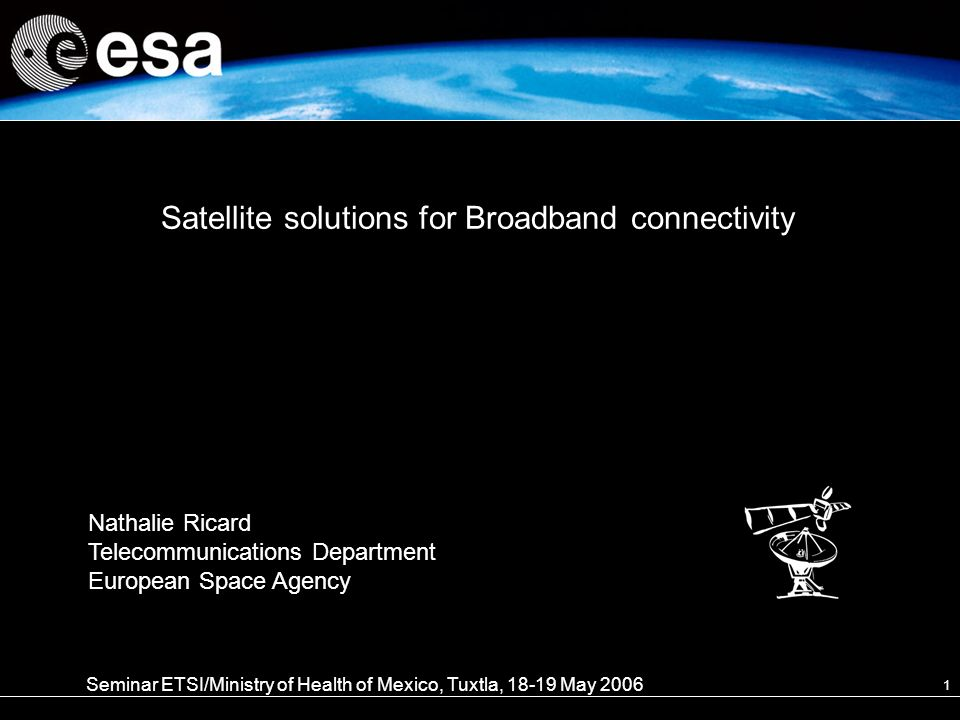 1 Satellite solutions for Broadband connectivity Seminar ETSI/Ministry of Health of Mexico, Tuxtla, May 2006 Nathalie Ricard Telecommunications Department European Space Agency